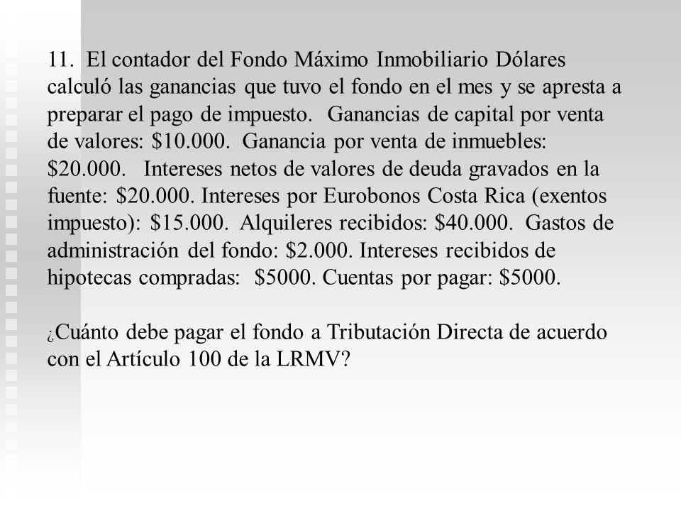 11. El contador del Fondo Máximo Inmobiliario Dólares calculó las ganancias que tuvo el fondo en el mes y se apresta a preparar el pago de impuesto. Ganancias de capital por venta de valores: $10.000. Ganancia por venta de inmuebles: $20.000. Intereses netos de valores de deuda gravados en la fuente: $20.000. Intereses por Eurobonos Costa Rica (exentos impuesto): $15.000. Alquileres recibidos: $40.000. Gastos de administración del fondo: $2.000. Intereses recibidos de hipotecas compradas: $5000. Cuentas por pagar: $5000.