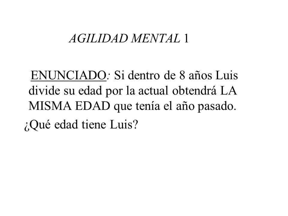 AGILIDAD MENTAL 1 ENUNCIADO: Si dentro de 8 años Luis divide su edad por la actual obtendrá LA MISMA EDAD que tenía el año pasado.