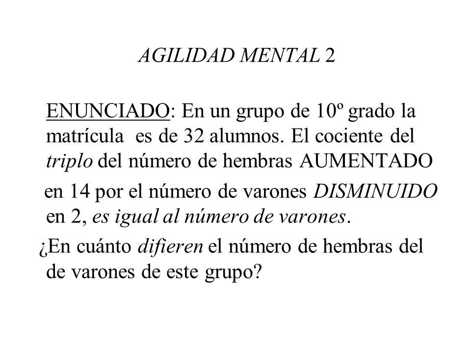 AGILIDAD MENTAL 2 ENUNCIADO: En un grupo de 10º grado la matrícula es de 32 alumnos. El cociente del triplo del número de hembras AUMENTADO.