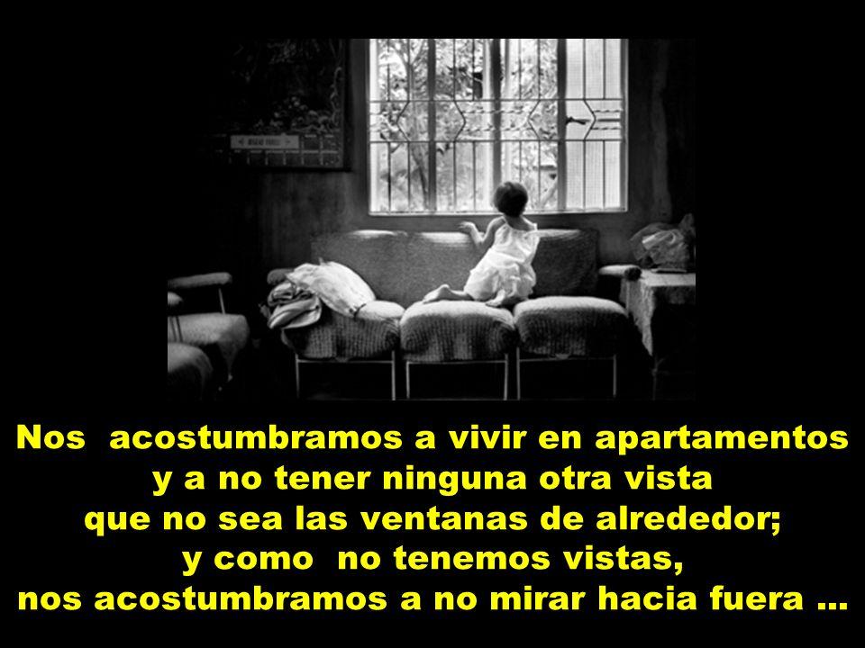 Nos acostumbramos a vivir en apartamentos y a no tener ninguna otra vista que no sea las ventanas de alrededor; y como no tenemos vistas, nos acostumbramos a no mirar hacia fuera ...