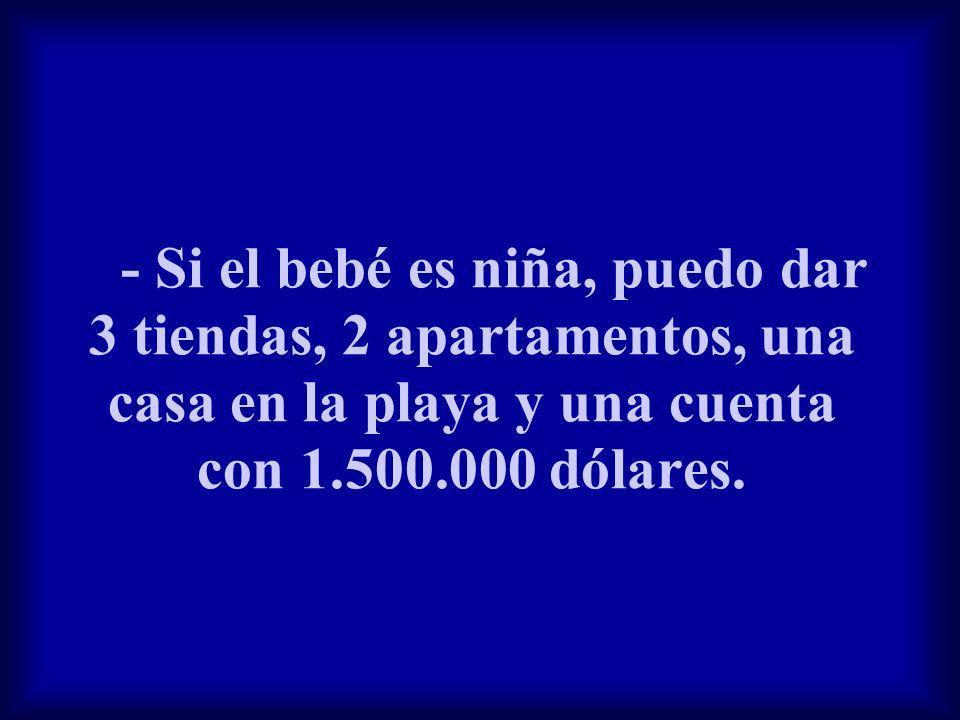 - Si el bebé es niña, puedo dar 3 tiendas, 2 apartamentos, una casa en la playa y una cuenta con 1.500.000 dólares.