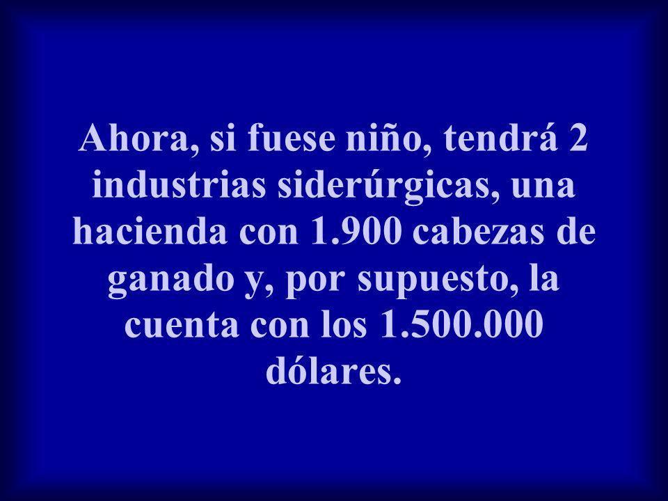Ahora, si fuese niño, tendrá 2 industrias siderúrgicas, una hacienda con 1.900 cabezas de ganado y, por supuesto, la cuenta con los 1.500.000 dólares.