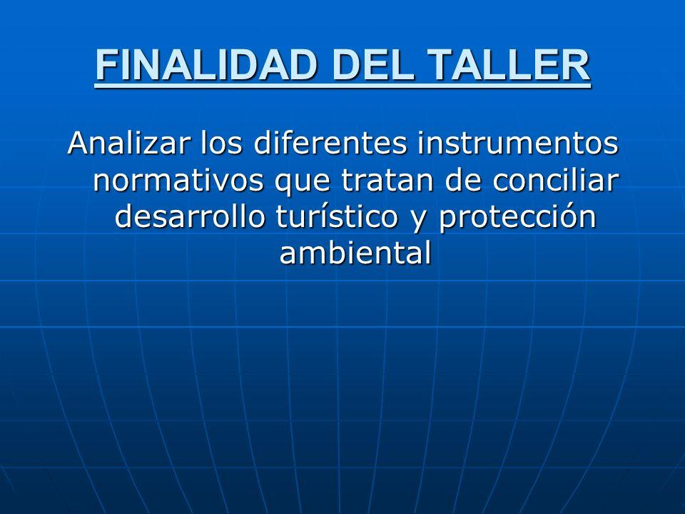 FINALIDAD DEL TALLERAnalizar los diferentes instrumentos normativos que tratan de conciliar desarrollo turístico y protección ambiental.