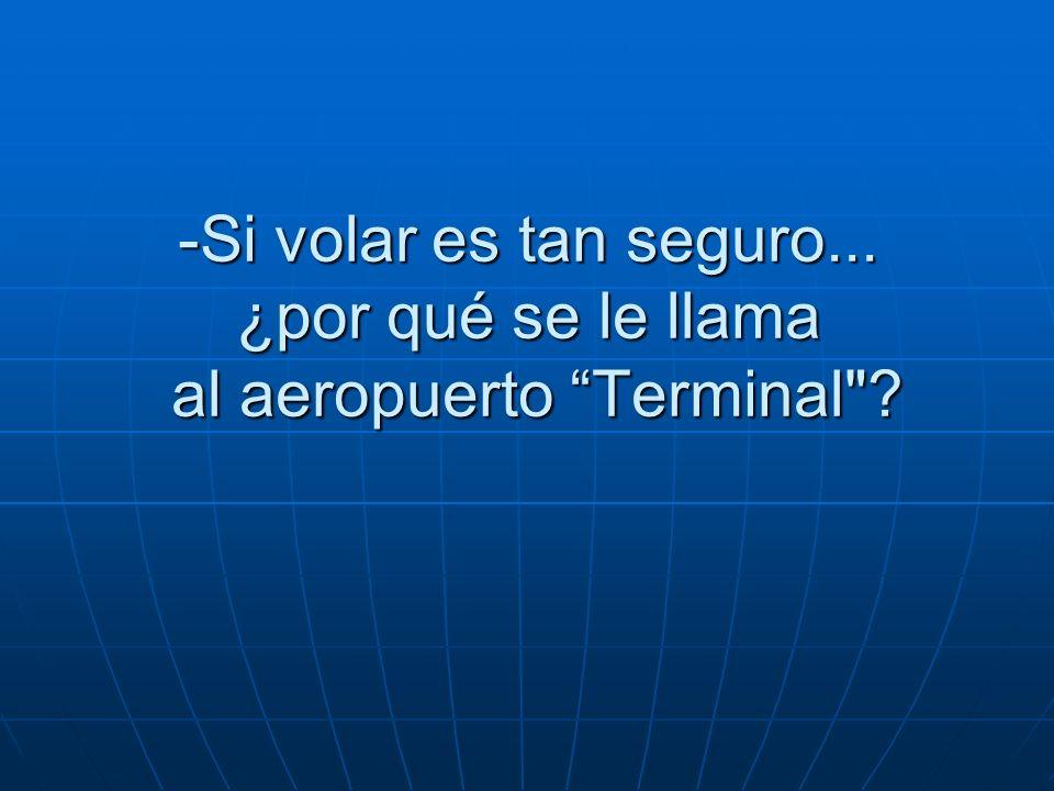 -Si volar es tan seguro... ¿por qué se le llama al aeropuerto Terminal