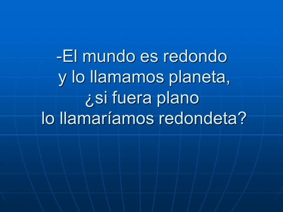 -El mundo es redondo y lo llamamos planeta, ¿si fuera plano lo llamaríamos redondeta