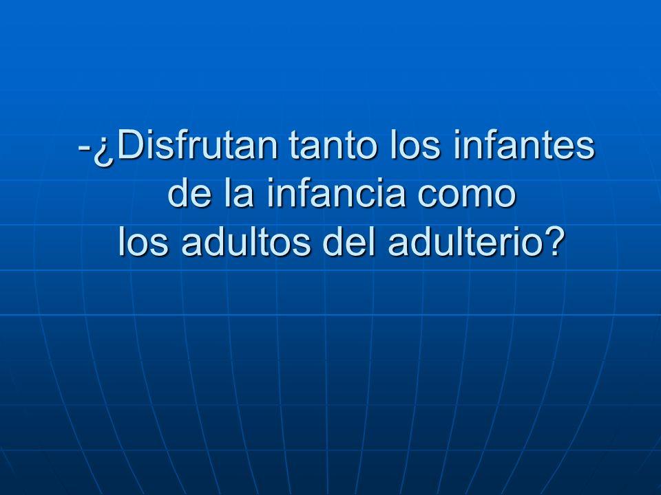 -¿Disfrutan tanto los infantes de la infancia como los adultos del adulterio