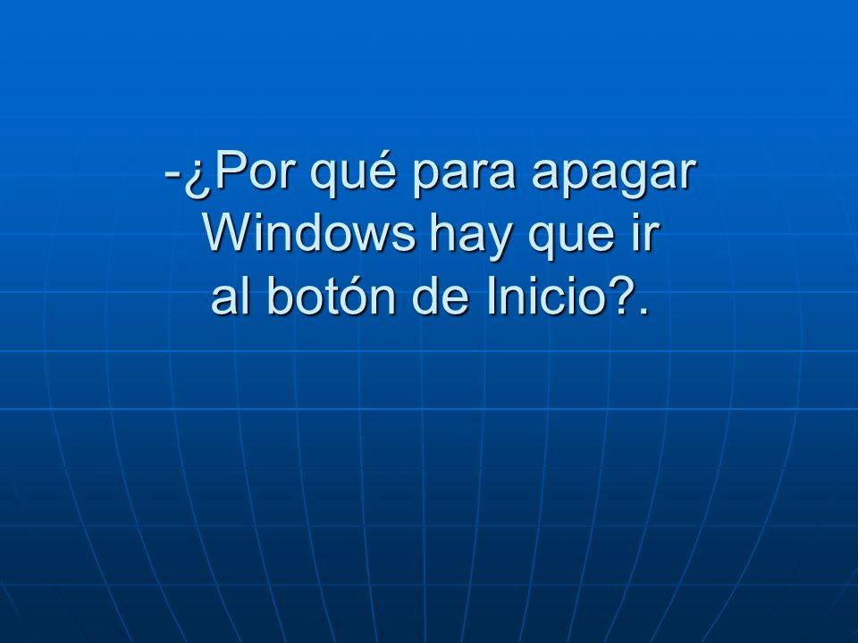 -¿Por qué para apagar Windows hay que ir al botón de Inicio .