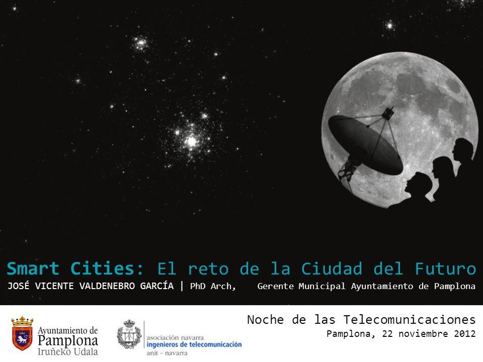 Smart Cities: El reto de la Ciudad del Futuro JOSÉ VICENTE VALDENEBRO GARCÍA | PhD Arch, Gerente Municipal Ayuntamiento de Pamplona