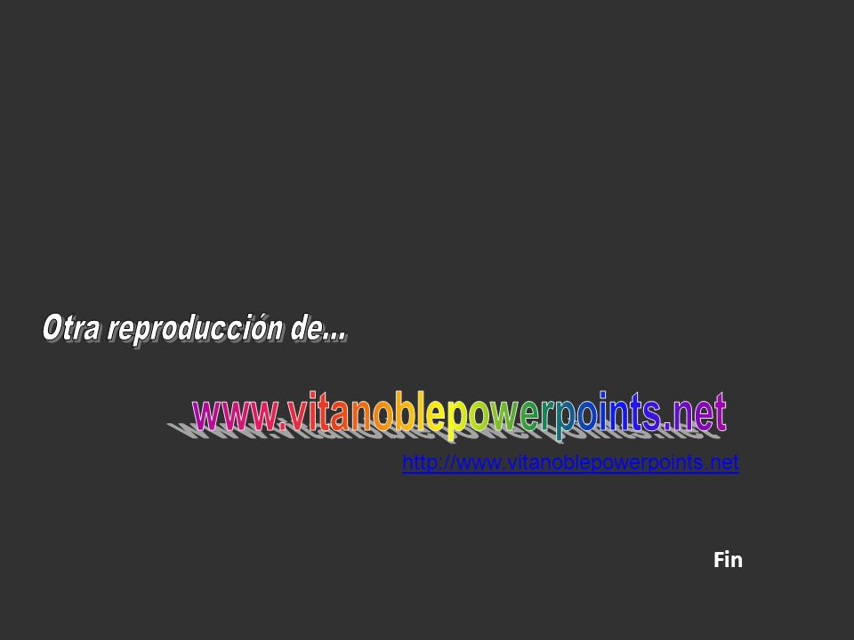 www.vitanoblepowerpoints.net Otra reproducción de... Fin