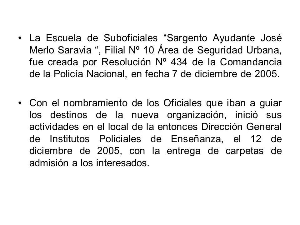 La Escuela de Suboficiales Sargento Ayudante José Merlo Saravia , Filial Nº 10 Área de Seguridad Urbana, fue creada por Resolución Nº 434 de la Comandancia de la Policía Nacional, en fecha 7 de diciembre de 2005.
