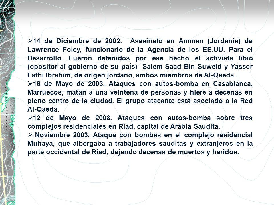 14 de Diciembre de 2002. Asesinato en Amman (Jordania) de Lawrence Foley, funcionario de la Agencia de los EE.UU. Para el Desarrollo. Fueron detenidos por ese hecho el activista libio (opositor al gobierno de su país) Salem Saad Bin Suweid y Yasser Fathi Ibrahim, de origen jordano, ambos miembros de Al-Qaeda.