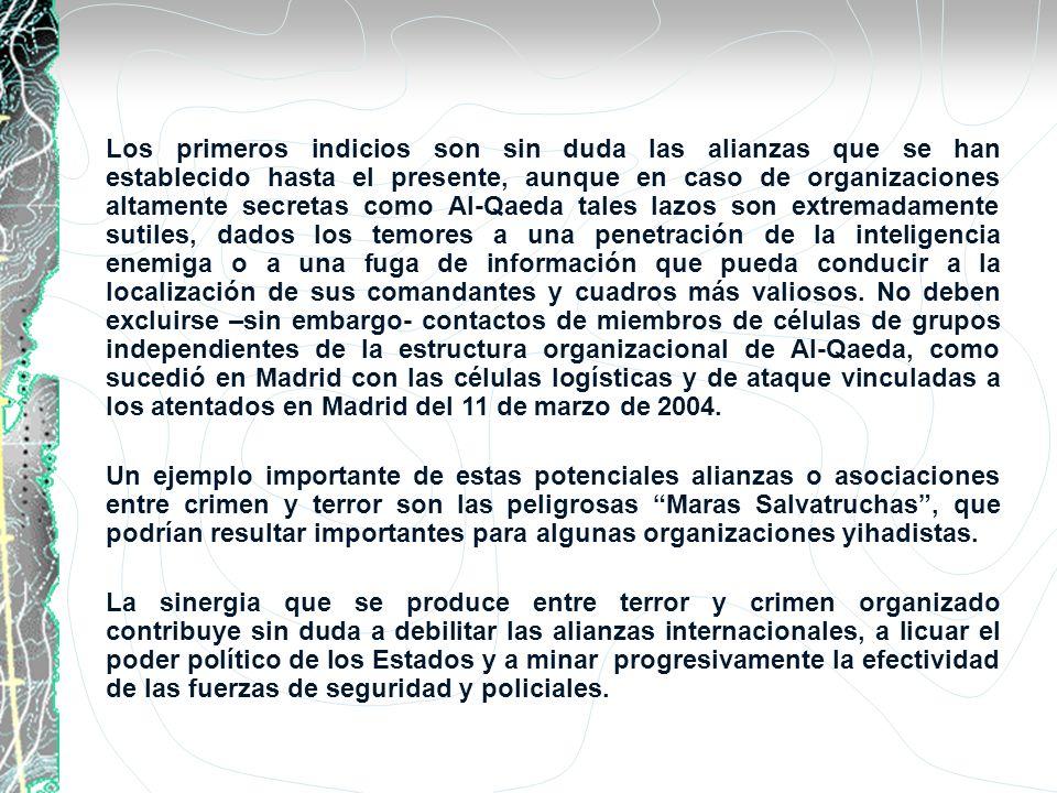 Los primeros indicios son sin duda las alianzas que se han establecido hasta el presente, aunque en caso de organizaciones altamente secretas como Al-Qaeda tales lazos son extremadamente sutiles, dados los temores a una penetración de la inteligencia enemiga o a una fuga de información que pueda conducir a la localización de sus comandantes y cuadros más valiosos. No deben excluirse –sin embargo- contactos de miembros de células de grupos independientes de la estructura organizacional de Al-Qaeda, como sucedió en Madrid con las células logísticas y de ataque vinculadas a los atentados en Madrid del 11 de marzo de 2004.