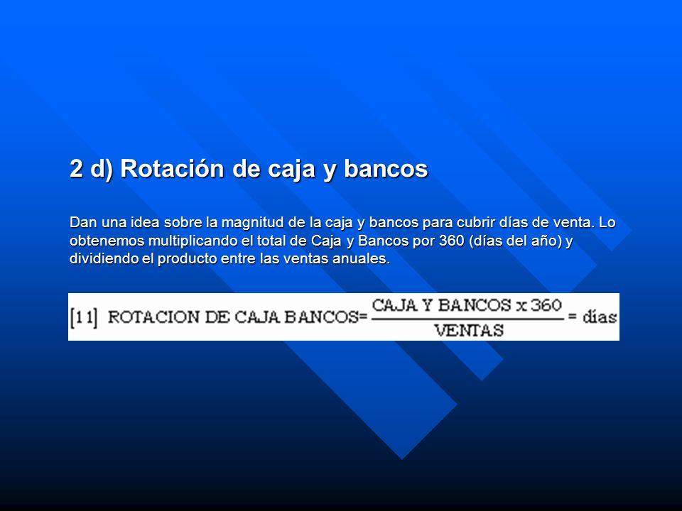 2 d) Rotación de caja y bancos Dan una idea sobre la magnitud de la caja y bancos para cubrir días de venta.