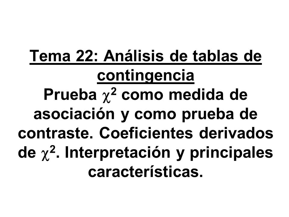 Tema 22: Análisis de tablas de contingencia Prueba c2 como medida de asociación y como prueba de contraste.