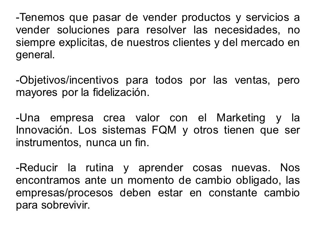 -Tenemos que pasar de vender productos y servicios a vender soluciones para resolver las necesidades, no siempre explicitas, de nuestros clientes y del mercado en general.