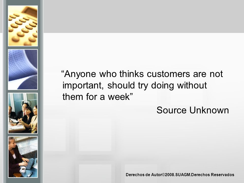 Anyone who thinks customers are not important, should try doing without them for a week