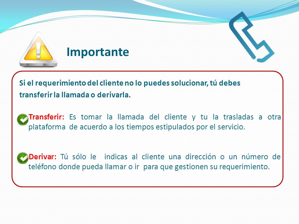 Importante Si el requerimiento del cliente no lo puedes solucionar, tú debes. transferir la llamada o derivarla.