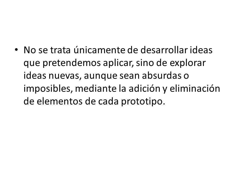No se trata únicamente de desarrollar ideas que pretendemos aplicar, sino de explorar ideas nuevas, aunque sean absurdas o imposibles, mediante la adición y eliminación de elementos de cada prototipo.