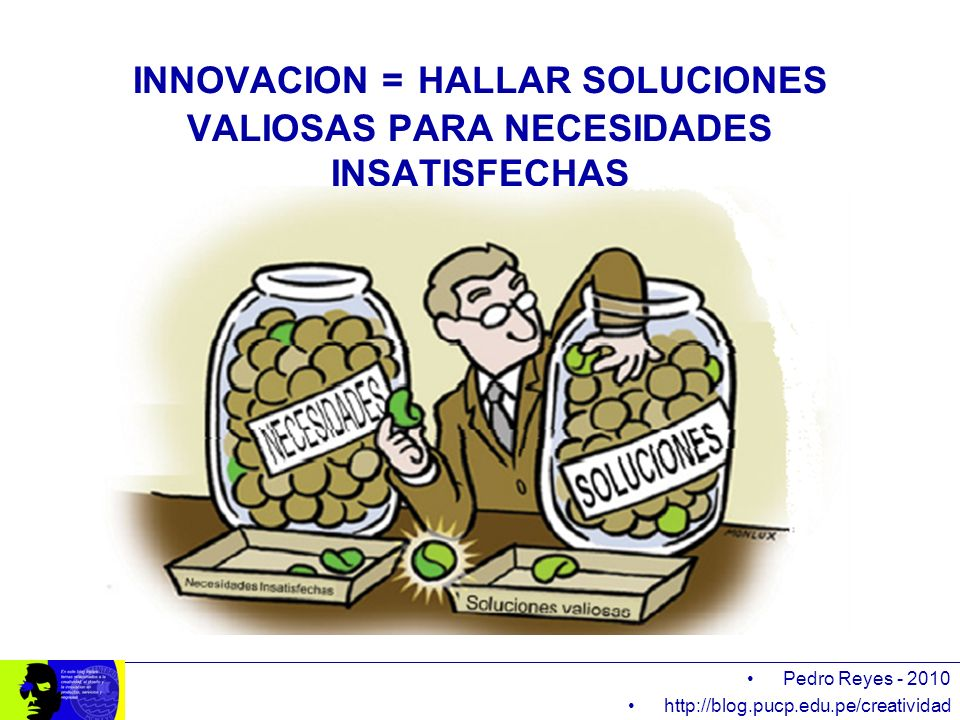 INNOVACION = HALLAR SOLUCIONES VALIOSAS PARA NECESIDADES INSATISFECHAS