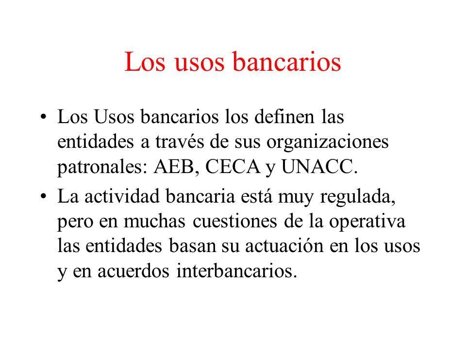 Los usos bancarios Los Usos bancarios los definen las entidades a través de sus organizaciones patronales: AEB, CECA y UNACC.