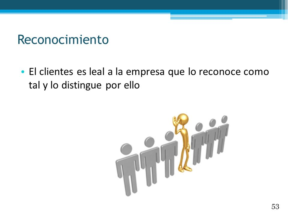 Reconocimiento El clientes es leal a la empresa que lo reconoce como tal y lo distingue por ello