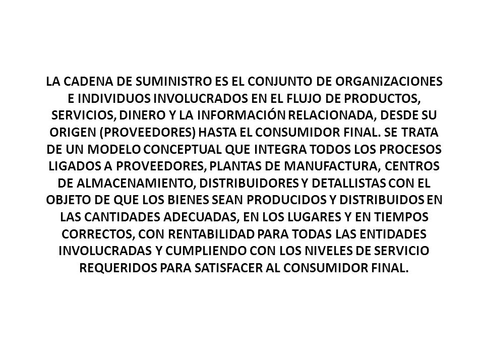 LA CADENA DE SUMINISTRO ES EL CONJUNTO DE ORGANIZACIONES E INDIVIDUOS INVOLUCRADOS EN EL FLUJO DE PRODUCTOS, SERVICIOS, DINERO Y LA INFORMACIÓN RELACIONADA, DESDE SU ORIGEN (PROVEEDORES) HASTA EL CONSUMIDOR FINAL.