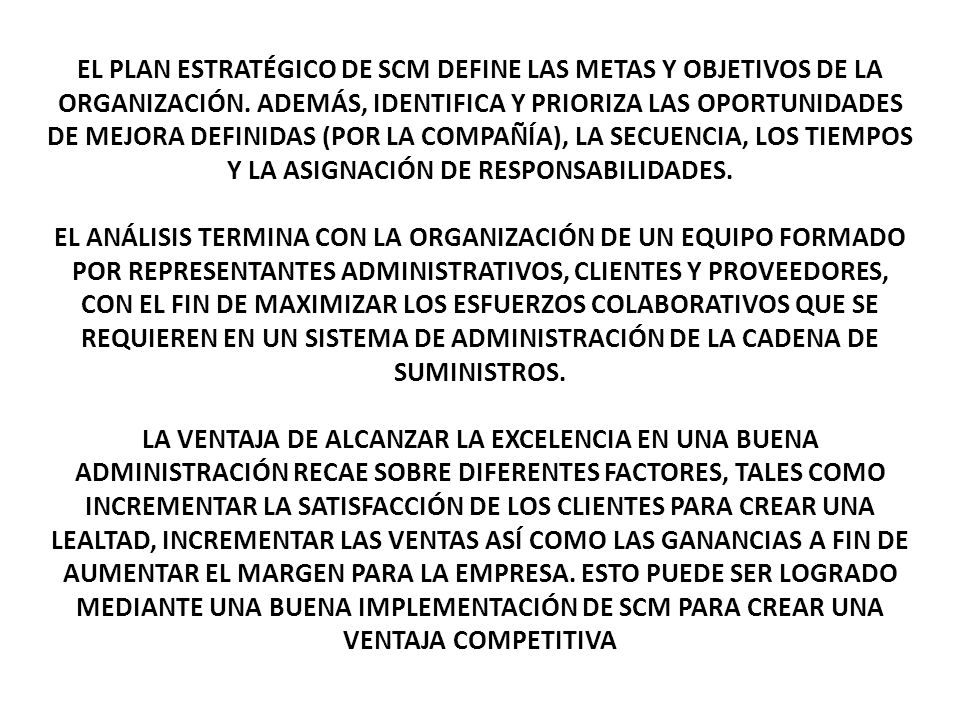 EL PLAN ESTRATÉGICO DE SCM DEFINE LAS METAS Y OBJETIVOS DE LA ORGANIZACIÓN. ADEMÁS, IDENTIFICA Y PRIORIZA LAS OPORTUNIDADES DE MEJORA DEFINIDAS (POR LA COMPAÑÍA), LA SECUENCIA, LOS TIEMPOS Y LA ASIGNACIÓN DE RESPONSABILIDADES.