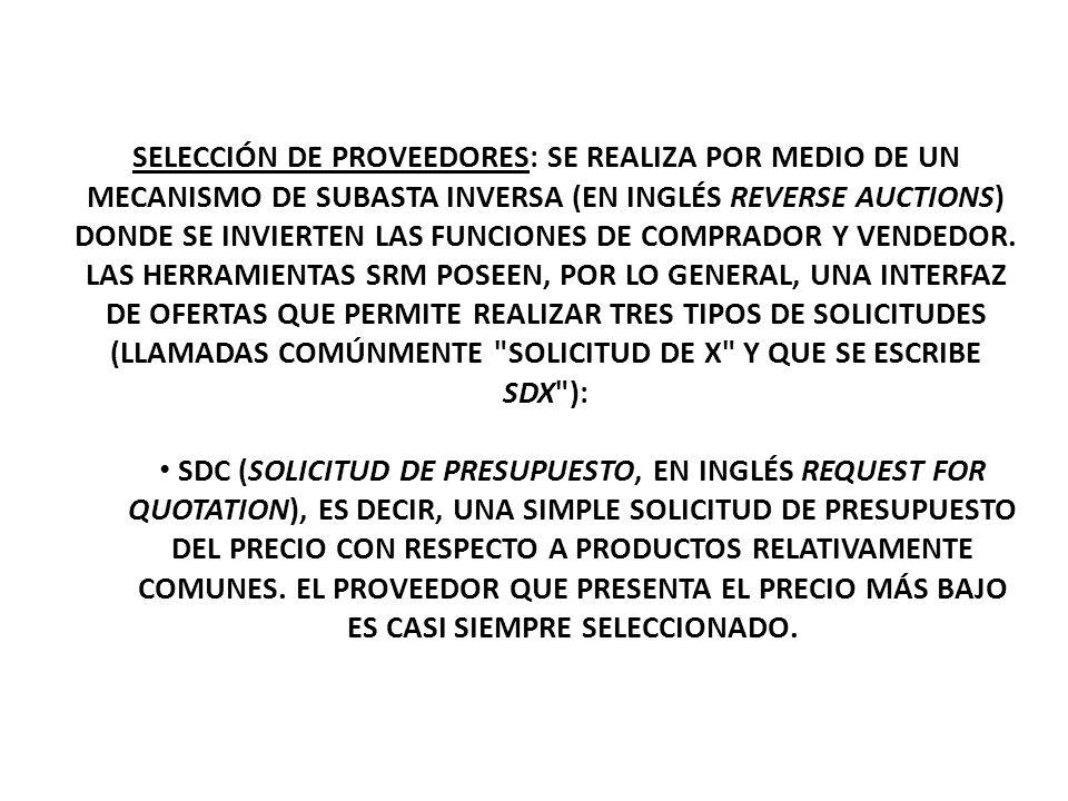 SELECCIÓN DE PROVEEDORES: SE REALIZA POR MEDIO DE UN MECANISMO DE SUBASTA INVERSA (EN INGLÉS REVERSE AUCTIONS) DONDE SE INVIERTEN LAS FUNCIONES DE COMPRADOR Y VENDEDOR. LAS HERRAMIENTAS SRM POSEEN, POR LO GENERAL, UNA INTERFAZ DE OFERTAS QUE PERMITE REALIZAR TRES TIPOS DE SOLICITUDES (LLAMADAS COMÚNMENTE SOLICITUD DE X Y QUE SE ESCRIBE SDX ):