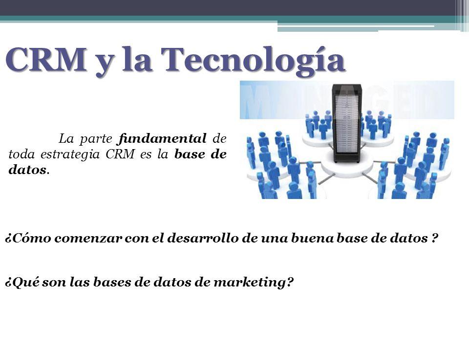 CRM y la Tecnología La parte fundamental de toda estrategia CRM es la base de datos. ¿Cómo comenzar con el desarrollo de una buena base de datos