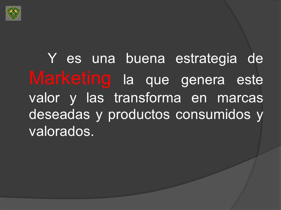 Y es una buena estrategia de Marketing la que genera este valor y las transforma en marcas deseadas y productos consumidos y valorados.