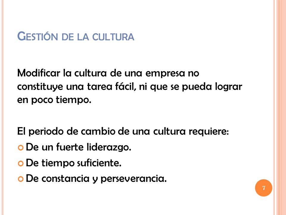 Gestión de la cultura Modificar la cultura de una empresa no constituye una tarea fácil, ni que se pueda lograr en poco tiempo.