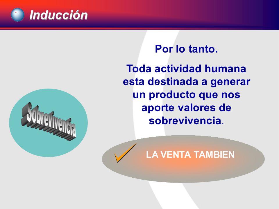 Inducción Por lo tanto. Toda actividad humana esta destinada a generar un producto que nos aporte valores de sobrevivencia.