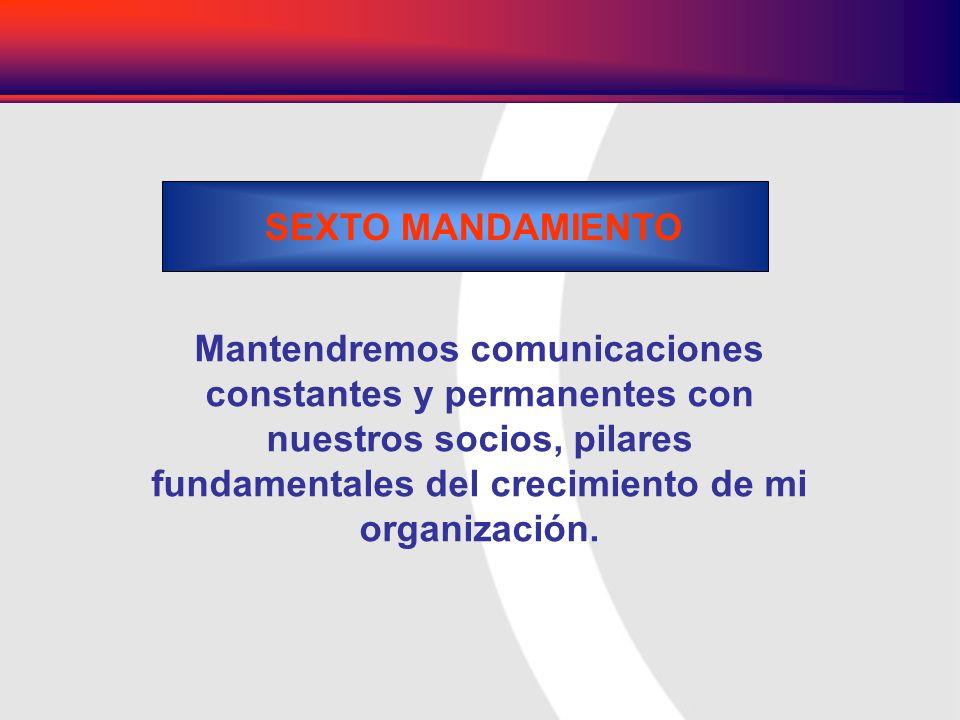 SEXTO MANDAMIENTO Mantendremos comunicaciones constantes y permanentes con nuestros socios, pilares fundamentales del crecimiento de mi organización.