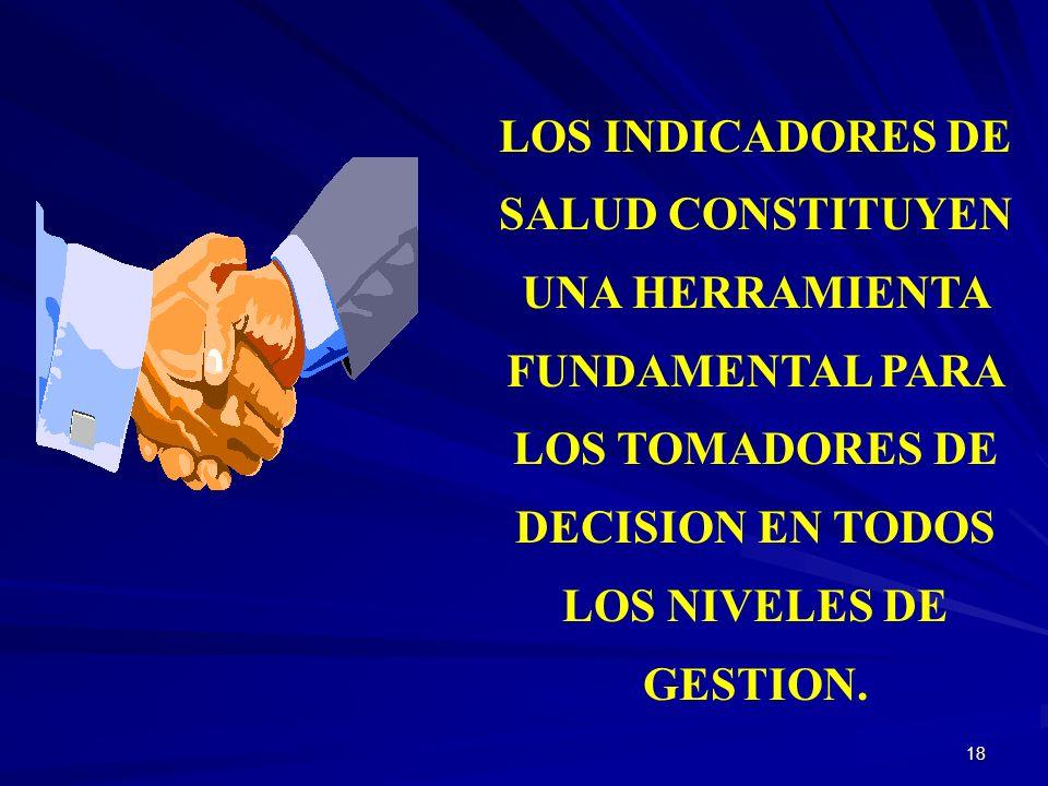 LOS INDICADORES DE SALUD CONSTITUYEN UNA HERRAMIENTA FUNDAMENTAL PARA LOS TOMADORES DE DECISION EN TODOS LOS NIVELES DE GESTION.