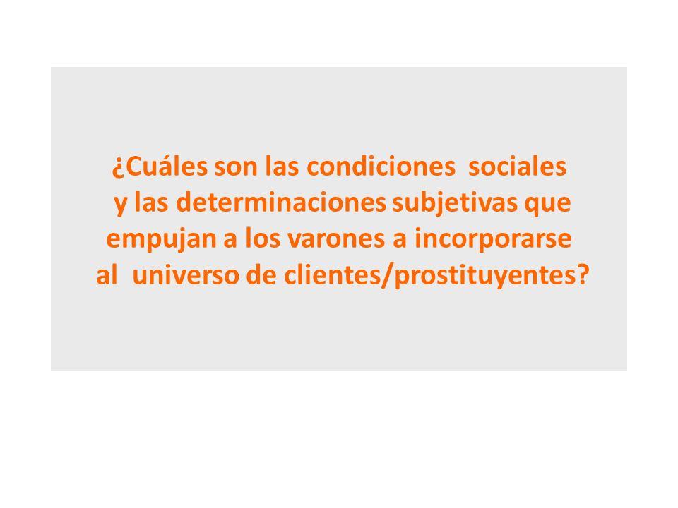 ¿Cuáles son las condiciones sociales y las determinaciones subjetivas que empujan a los varones a incorporarse al universo de clientes/prostituyentes