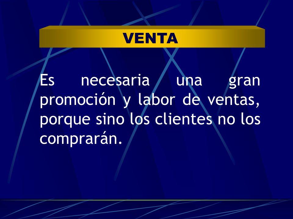 VENTA Es necesaria una gran promoción y labor de ventas, porque sino los clientes no los comprarán.