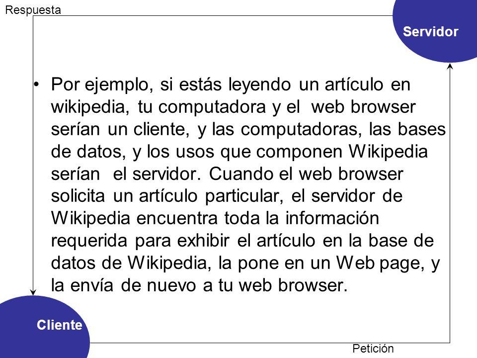 Por ejemplo, si estás leyendo un artículo en wikipedia, tu computadora y el web browser serían un cliente, y las computadoras, las bases de datos, y los usos que componen Wikipedia serían el servidor.