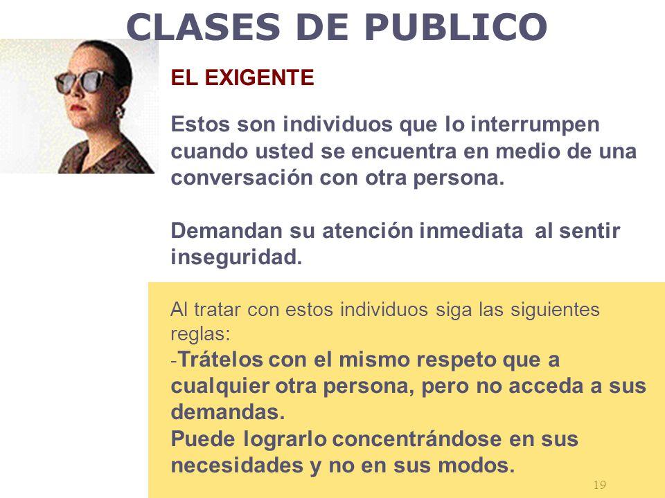 CLASES DE PUBLICO EL EXIGENTE Estos son individuos que lo interrumpen cuando usted se encuentra en medio de una conversación con otra persona.