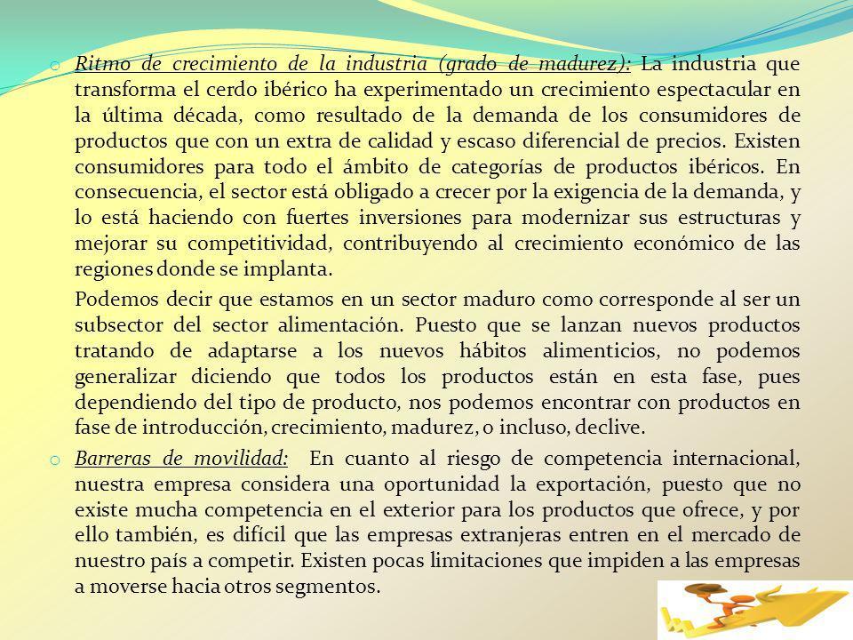 Ritmo de crecimiento de la industria (grado de madurez): La industria que transforma el cerdo ibérico ha experimentado un crecimiento espectacular en la última década, como resultado de la demanda de los consumidores de productos que con un extra de calidad y escaso diferencial de precios. Existen consumidores para todo el ámbito de categorías de productos ibéricos. En consecuencia, el sector está obligado a crecer por la exigencia de la demanda, y lo está haciendo con fuertes inversiones para modernizar sus estructuras y mejorar su competitividad, contribuyendo al crecimiento económico de las regiones donde se implanta.