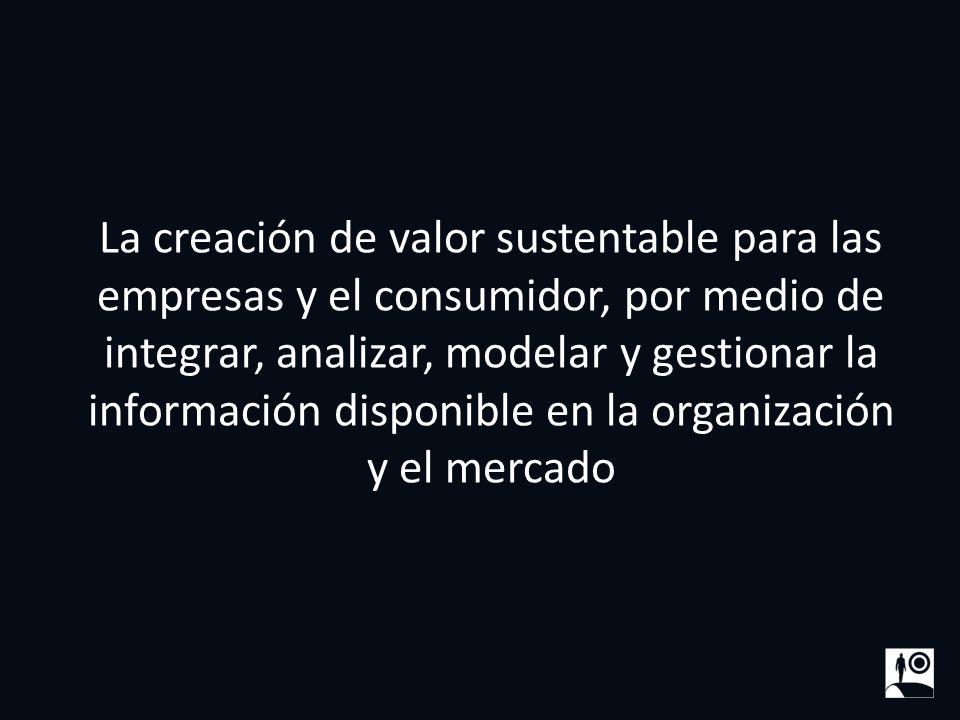 La creación de valor sustentable para las empresas y el consumidor, por medio de integrar, analizar, modelar y gestionar la información disponible en la organización y el mercado