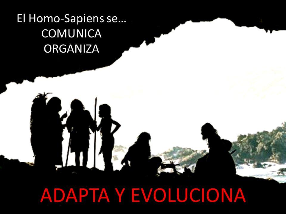 El Homo-Sapiens se… COMUNICA ORGANIZA ADAPTA Y EVOLUCIONA