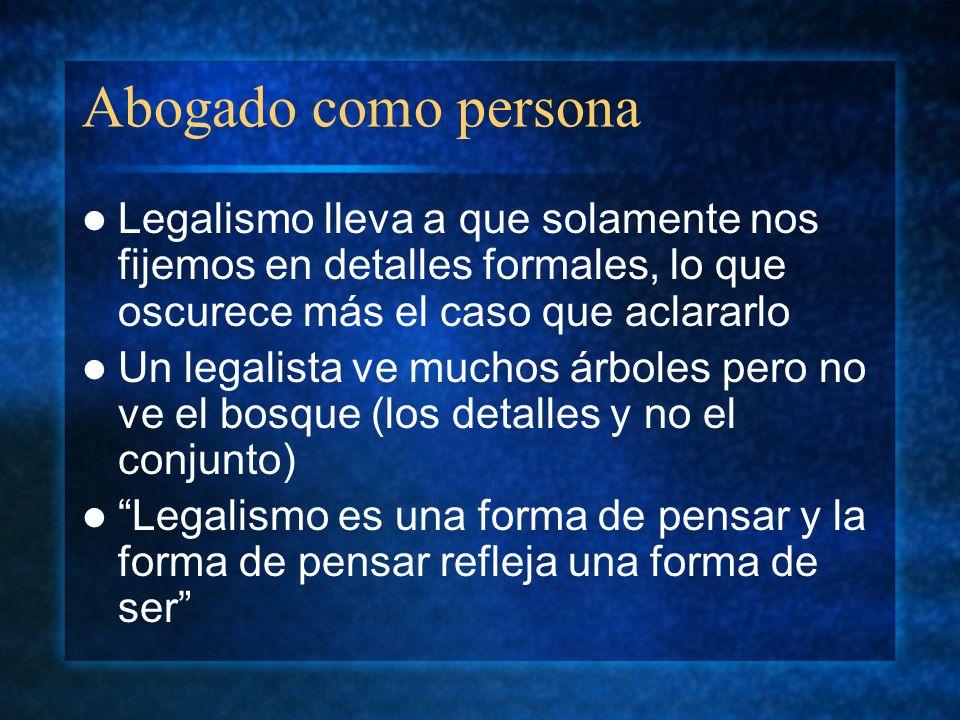 Abogado como persona Legalismo lleva a que solamente nos fijemos en detalles formales, lo que oscurece más el caso que aclararlo.