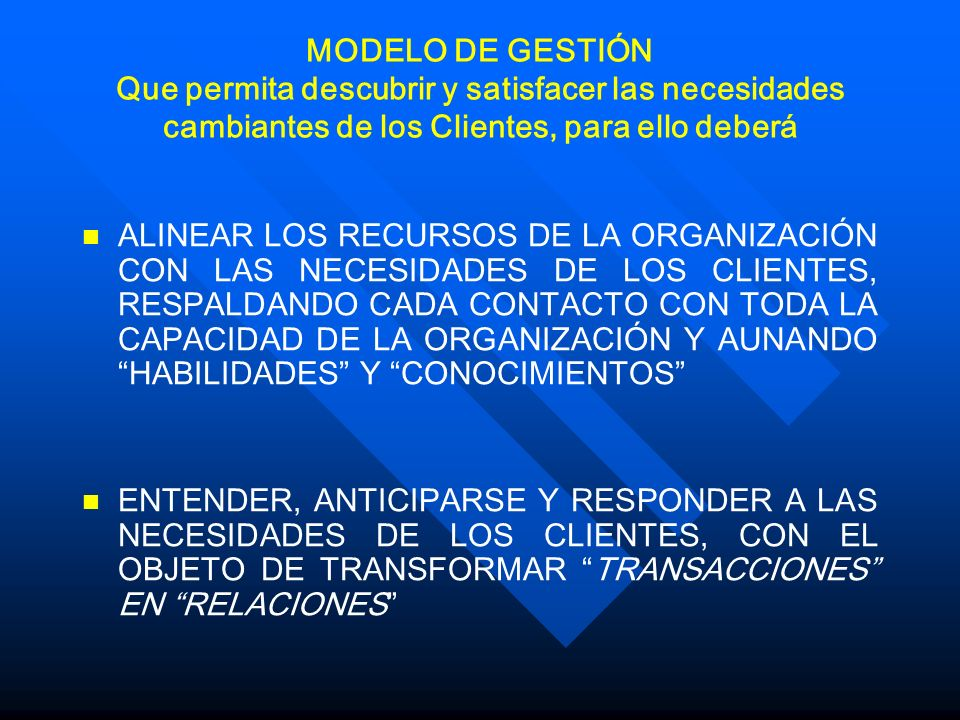 MODELO DE GESTIÓN Que permita descubrir y satisfacer las necesidades cambiantes de los Clientes, para ello deberá