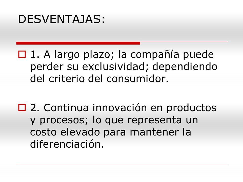 DESVENTAJAS: 1. A largo plazo; la compañía puede perder su exclusividad; dependiendo del criterio del consumidor.