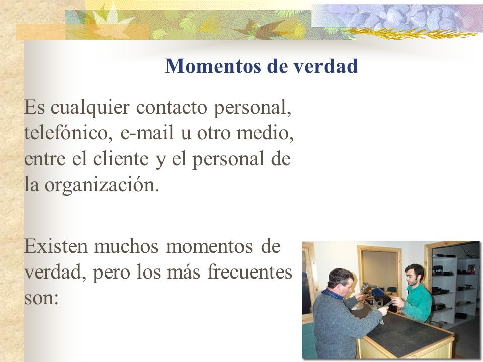 Momentos de verdad Es cualquier contacto personal, telefónico, e-mail u otro medio, entre el cliente y el personal de la organización.