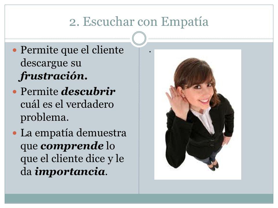 2. Escuchar con Empatía Permite que el cliente descargue su frustración. Permite descubrir cuál es el verdadero problema.