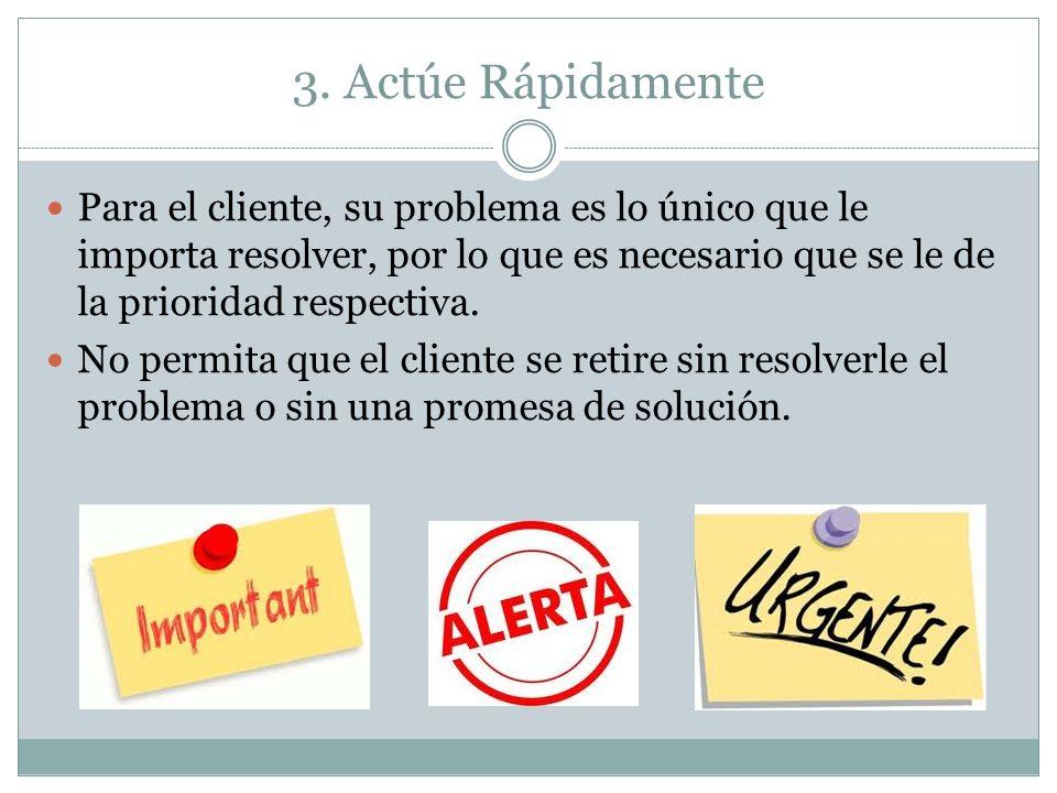 3. Actúe Rápidamente Para el cliente, su problema es lo único que le importa resolver, por lo que es necesario que se le de la prioridad respectiva.
