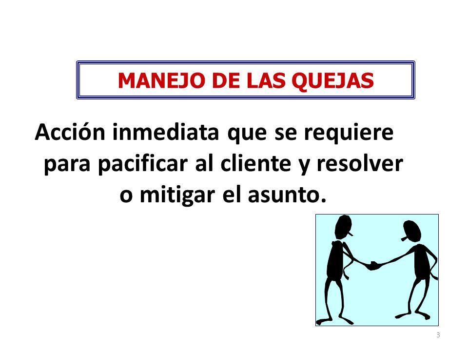 MANEJO DE LAS QUEJAS Acción inmediata que se requiere para pacificar al cliente y resolver o mitigar el asunto.