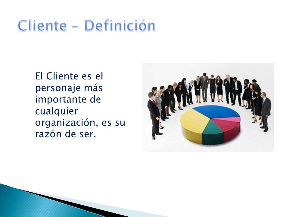Cliente - Definición El Cliente es el personaje más importante de cualquier organización, es su razón de ser.