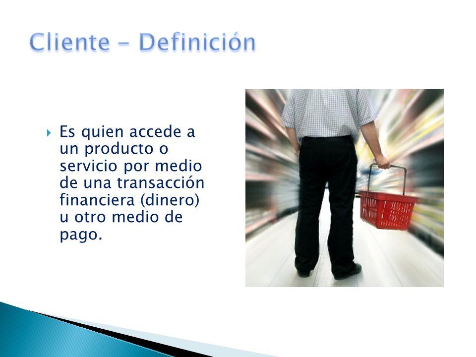 Cliente - DefiniciónEs quien accede a un producto o servicio por medio de una transacción financiera (dinero) u otro medio de pago.